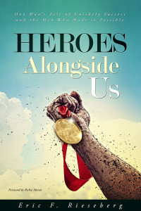 Heroes Alongside Us, One Man's Tale of Unlikely Success and The Men Who Made It Possible